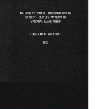Maternitys Wards: Investigations Of Sixteenth Century Patterns Of Maternal Guardianship Elizabeth B. Woolcott