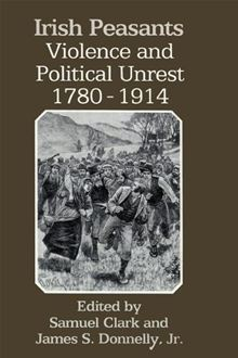 Irish Peasants. Violence and Political Unrest, 1780-1914  by  Samuel Clark