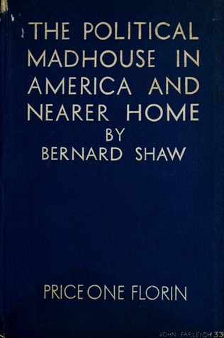 The Political Madhouse in America and Nearer Home  by  George Bernard Shaw