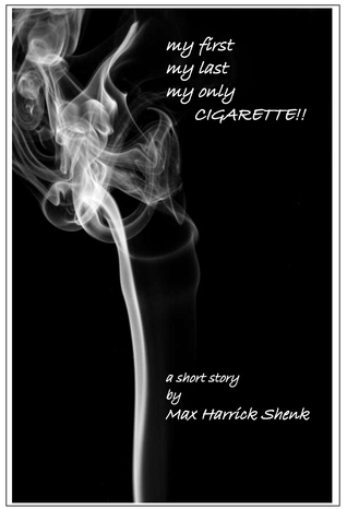 My First, My Last, My Only Cigarette!!  by  Max Harrick Shenk