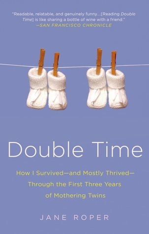 Double Time: How I Survived---and Mostly Thrived---Through the First Three Years of Mothering Twins  by  Jane Roper
