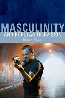 Masculinity and Popular Television  by  Rebecca Feasey