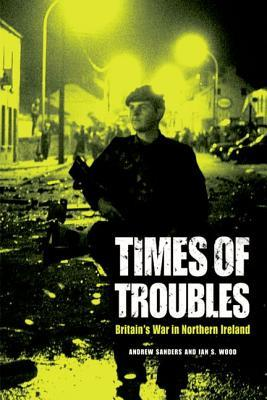 Times of Troubles: Britains War in Northern Ireland  by  Andrew Sanders