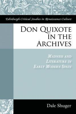 Don Quixote in the Archives: Madness and Literature in Early Modern Spain  by  Dale Shuger