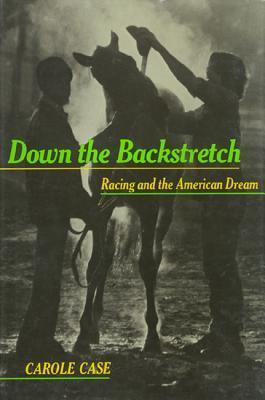 Down the Backstretch: Racing and the American Dream  by  Carole Case