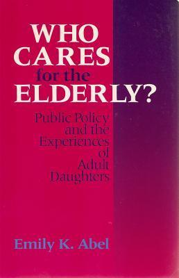 Who Cares For The Elderly?: Public Policy and the Experiences of Adult Daughters  by  Emily Abel