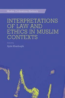 Interpretations of Law and Ethics in Muslim Contexts  by  Aptin Khanbaghi