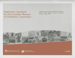 Digitization Standards for the Canadian Museum of Civilization Corporation  by  Kathleen Brosseau