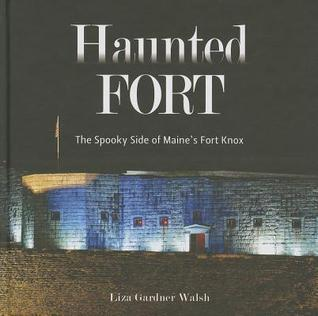 Haunted Fort: The Spooky Side of Maines Fort Knox Liza Gardner Walsh