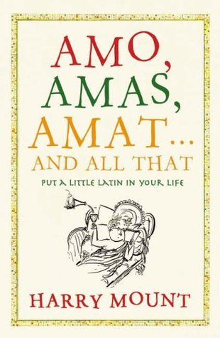 Amo, Amas, Amat...and All That: How to Become a Latin Lover Harry Mount