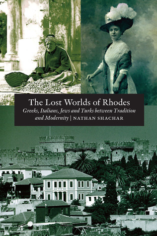 The Lost Worlds of Rhodes: Greeks, Italians, Jews and Turks Between Tradition and Modernity  by  Nathan Shachar