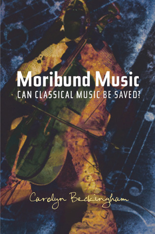 Moribund Music: Can Classical Music be Saved? Carolyn Beckingham