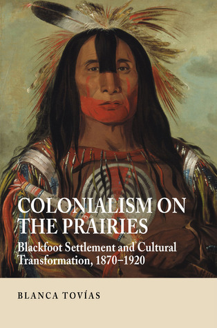Colonialism on the Prairies: Blackfoot Settlement and Cultural Transformation, 1870–1920  by  Blanca Tovias
