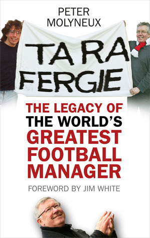 Ta Ra Fergie: The Legacy of the Worlds Greatest Football Manager Pete Molyneux