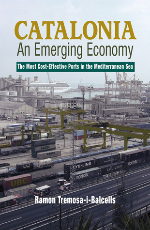 Catalonia–An Emerging Economy: The Most Cost-Effective Ports in the Mediterranean Sea  by  Ramon Tremosa-i-Balcells