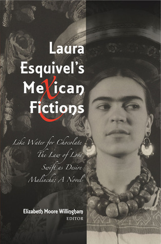 Laura Esquivels Mexican Fictions: Like Water for Chocolate, The Law of Love, Swift as Desire, Malinche: A Novel Elizabeth M. Willingham
