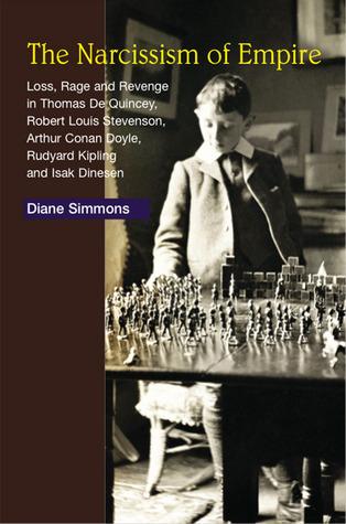 The Narcissism of Empire: Loss, Rage and Revenge in Thomas De Quincey, Robert Louis Stevenson, Arthur Conan Doyle, Rudyard Kipling and Isak Dinesen Diane Simmons