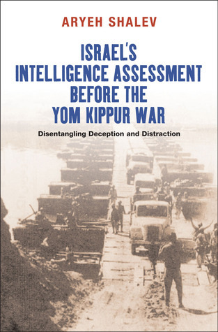 Israels Intelligence Assessment Before the Yom Kippur War: Disentangling Deception and Distraction Aryeh Shalev