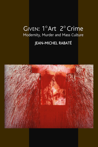 Given: 1° Art  2° Crime: Modernity, Murder and Mass Culture  by  Jean-Michel Rabaté