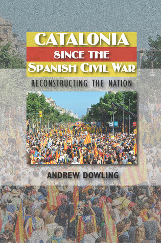 Catalonia Since the Spanish Civil War: Reconstructing the Nation Andrew Dowling
