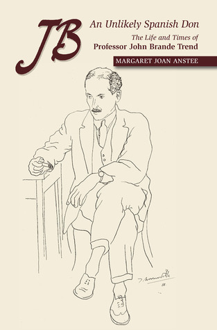JB: An Unlikely Spanish Don: The Life and Times of Professor John Brande Trend Margaret Joan Anstee
