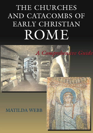 The Churches and Catacombs of Early Christian Rome: A Comprehensive Guide  by  Matilda Webb
