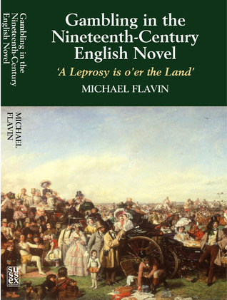 Gambling in the Nineteenth-Century English Novel: A Leprosy is oer the Land  by  Michael Flavin