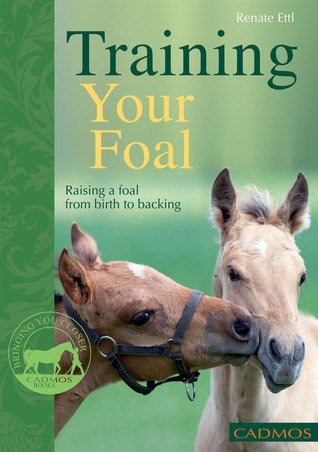 Training Your Foal: Raising a Foal From Birth to Backing Renate Ettl