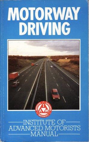 Motorway Driving: Institute of Advanced Motorists Manual  by  Ian Webb
