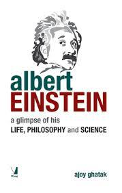 Albert Einstein, a glimpse of his Life, Philosophy and Science Ajoy Ghatak