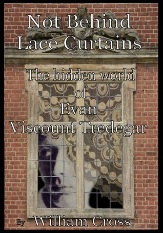 Not Behind Laced Curtains - The Hidden World of Evan Viscount Tredegar  by  William Cross