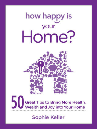 How Happy Is Your Home?: 50 Great Tips to Bring More Health, Wealth and Happiness into Your Home  by  Sophie Keller