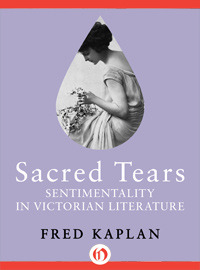 Sacred Tears: Sentimentality in Victorian Literature Fred Kaplan