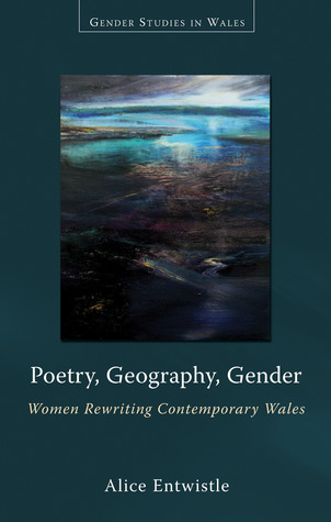 Poetry, Geography, Gender: Women Rewriting Contemporary Wales  by  Alice Entwistle