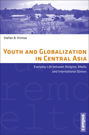 Youth and Globalization in Central Asia: Everyday Life between Religion, Media, and International Donors Stefan B. Kirmse