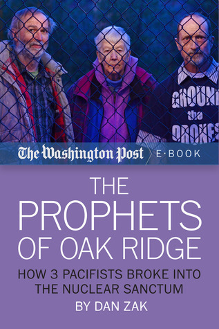 The Prophets of Oak Ridge: How 3 Pacifists Broke Into the Nuclear Sanctum  by  The Washington Post