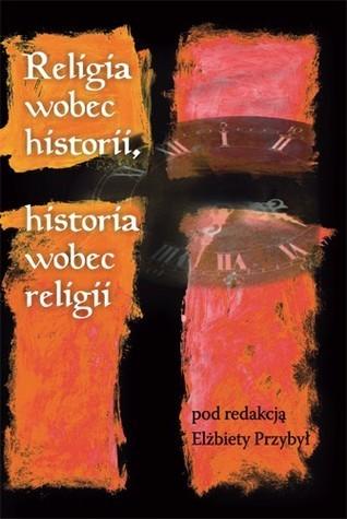 Religia wobec historii, historia wobec religii Elżbieta Przybył