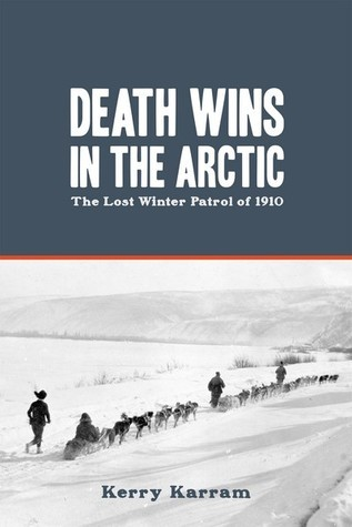 Death Wins in the Arctic: The Lost Winter Patrol of 1910  by  Kerry Karram