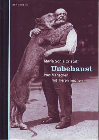 Unbehaust: Was Menschen mit Tieren machen  by  Maria Sonia Cristoff