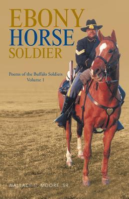 Ebony Horse Soldier: Poems of the Buffalo Soldiers Volume 1 Wallace C. Moore Sr.