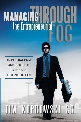 Managing Through the Entrepreneurial Fog: An Inspirational and Practical Guide for Leading Others  by  Tim Koprowski Sr