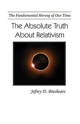 Absolute Truth about Relativism: The Fundamental Heresy of Our Time Jefrey D Breshears