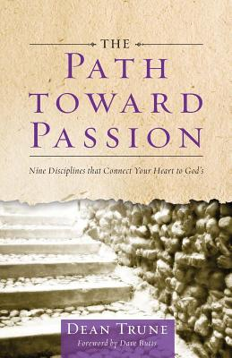 The Path Toward Passion: Nine Spiritual Disciplines That Connect Your Heart to Gods  by  Dean C. Trune
