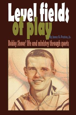 Level Fields of Play: Bobby Shows Life and Ministry Through Sports James O. Preston Jr.