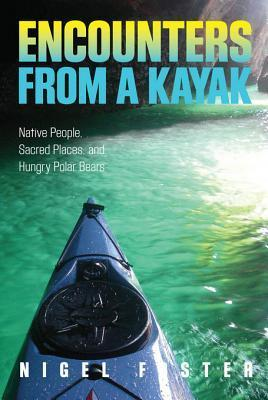 Encounters from a Kayak: Native People, Sacred Places, and Hungry Polar Bears Nigel Foster