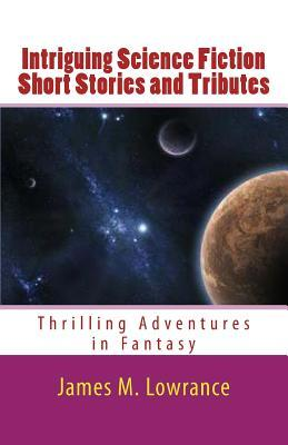 Intriguing Science Fiction Short Stories and Tributes: Thrilling Adventures in Fantasy  by  James M. Lowrance