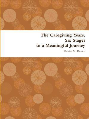The Caregiving Years, Six Stages to a Meaningful Journey  by  Denise M. Brown