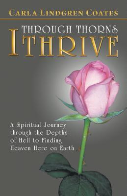 Through Thorns I Thrive: A Spiritual Journey Through the Depths of Hell to Finding Heaven Here on Earth  by  Carla Lindgren Coates