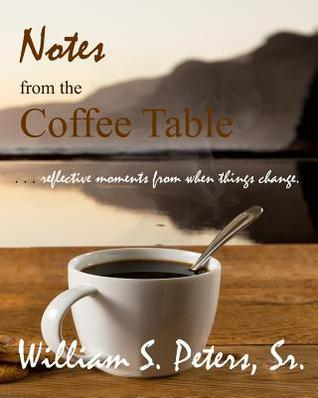 Notes from the Coffee Table: Reflective Moments from When Things Change  by  William S. Peters Sr.