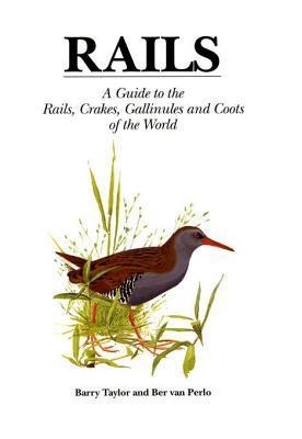 Rails: A Guide to Rails, Crakes, Gallinules and Coots of the World  by  Barry Taylor
